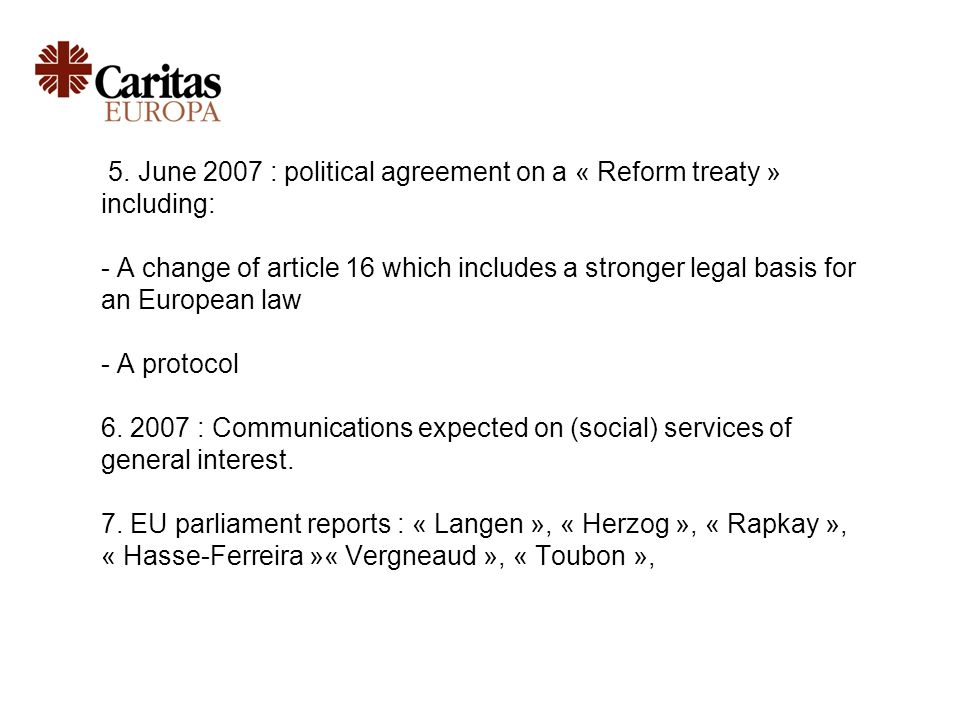 5. June 2007 : political agreement on a « Reform treaty » including: - A change of article 16 which includes a stronger legal basis for an European la