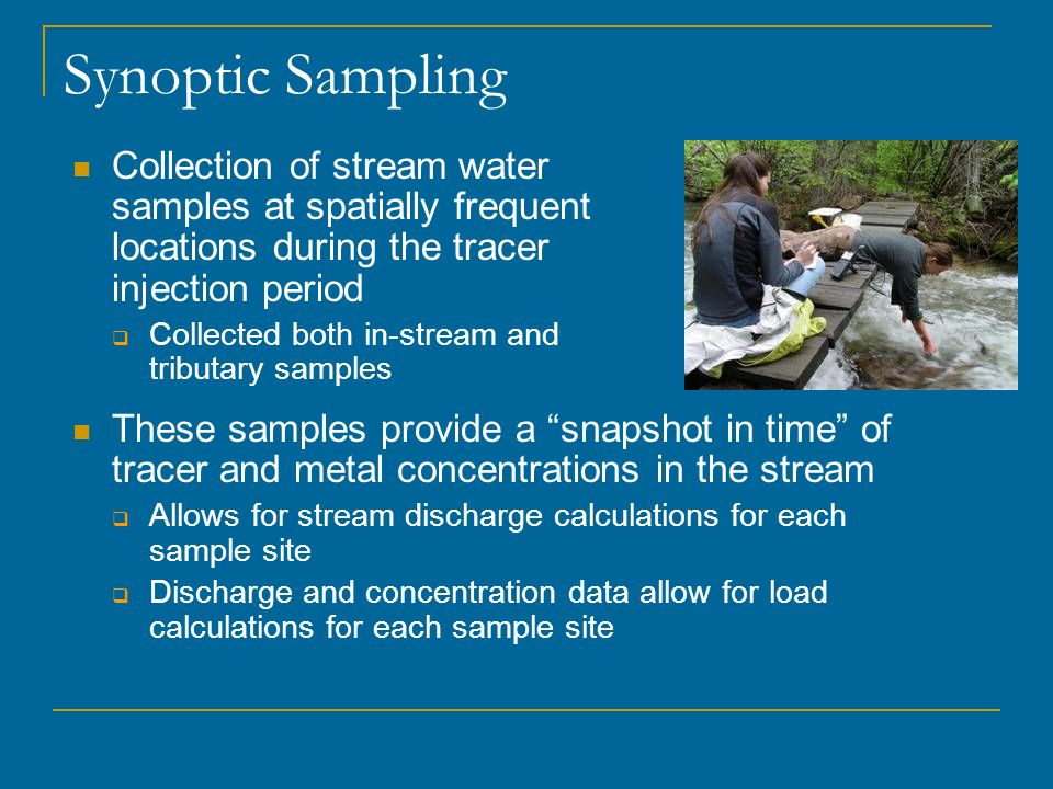 Synoptic Sampling Collection of stream water samples at spatially frequent locations during the tracer injection period Collected both in-stream and t