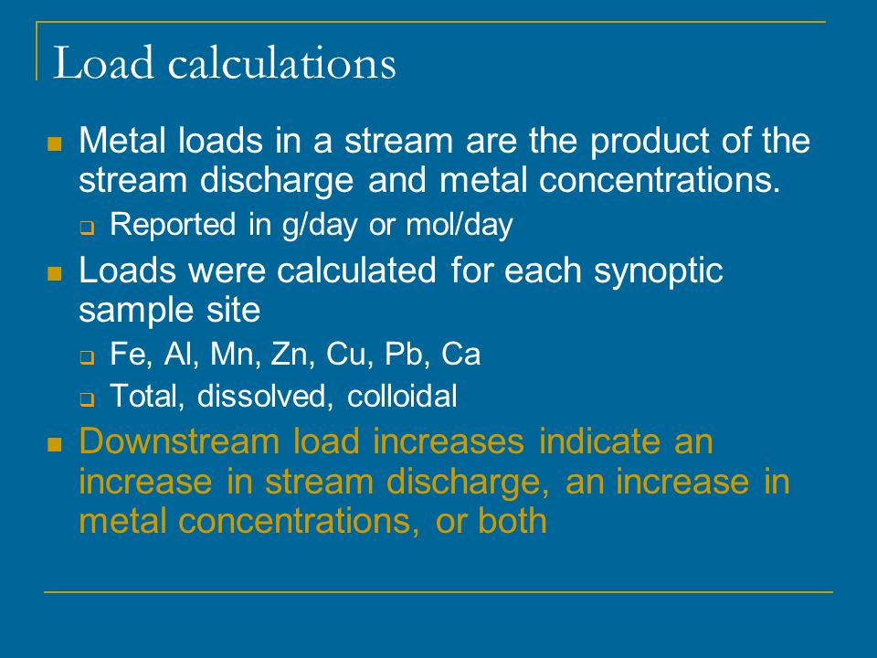 Load calculations Metal loads in a stream are the product of the stream discharge and metal concentrations.