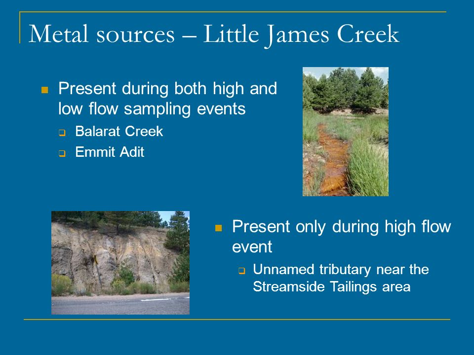 Metal sources – Little James Creek Present during both high and low flow sampling events Balarat Creek Emmit Adit Present only during high flow event Unnamed tributary near the Streamside Tailings area
