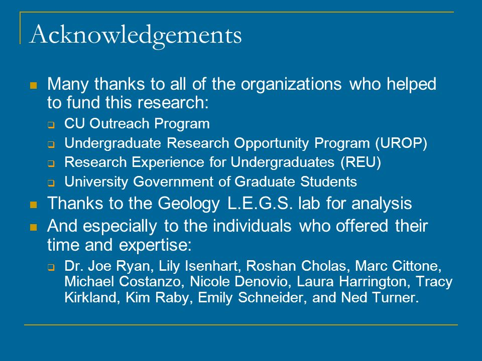 Acknowledgements Many thanks to all of the organizations who helped to fund this research: CU Outreach Program Undergraduate Research Opportunity Program (UROP) Research Experience for Undergraduates (REU) University Government of Graduate Students Thanks to the Geology L.E.G.S.