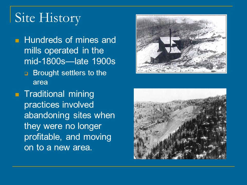 Site History Hundreds of mines and mills operated in the mid-1800slate 1900s Brought settlers to the area Traditional mining practices involved abando