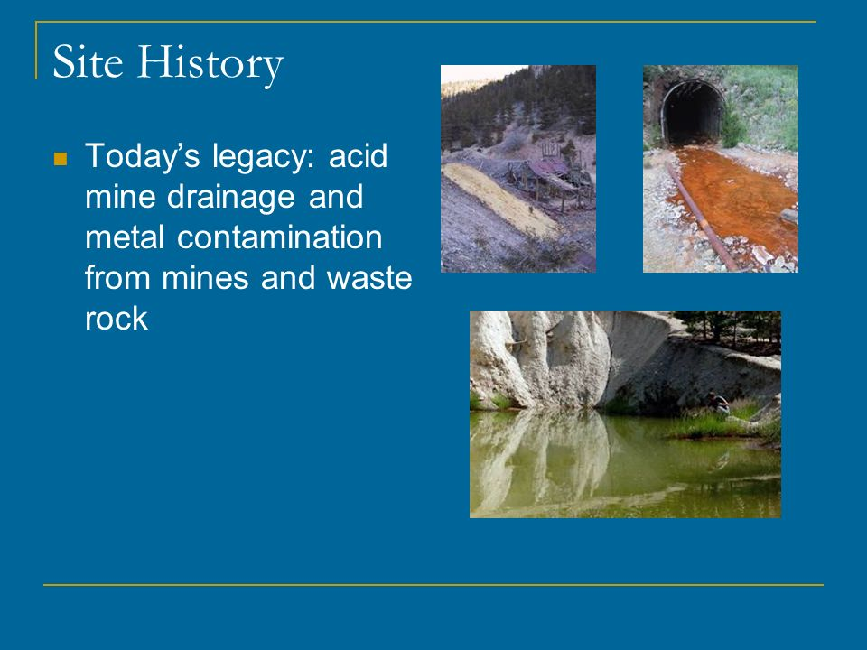 Site History Todays legacy: acid mine drainage and metal contamination from mines and waste rock