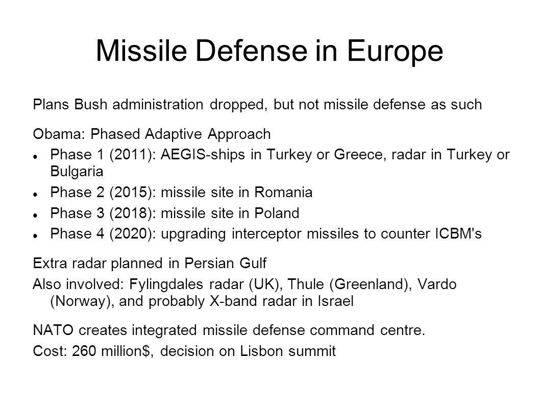 Plans Bush administration dropped, but not missile defense as such Obama: Phased Adaptive Approach Phase 1 (2011): AEGIS-ships in Turkey or Greece, radar in Turkey or Bulgaria Phase 2 (2015): missile site in Romania Phase 3 (2018): missile site in Poland Phase 4 (2020): upgrading interceptor missiles to counter ICBM s Extra radar planned in Persian Gulf Also involved: Fylingdales radar (UK), Thule (Greenland), Vardo (Norway), and probably X-band radar in Israel NATO creates integrated missile defense command centre.