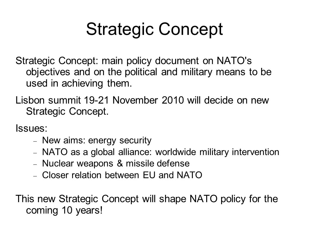 Strategic Concept Strategic Concept: main policy document on NATO s objectives and on the political and military means to be used in achieving them.