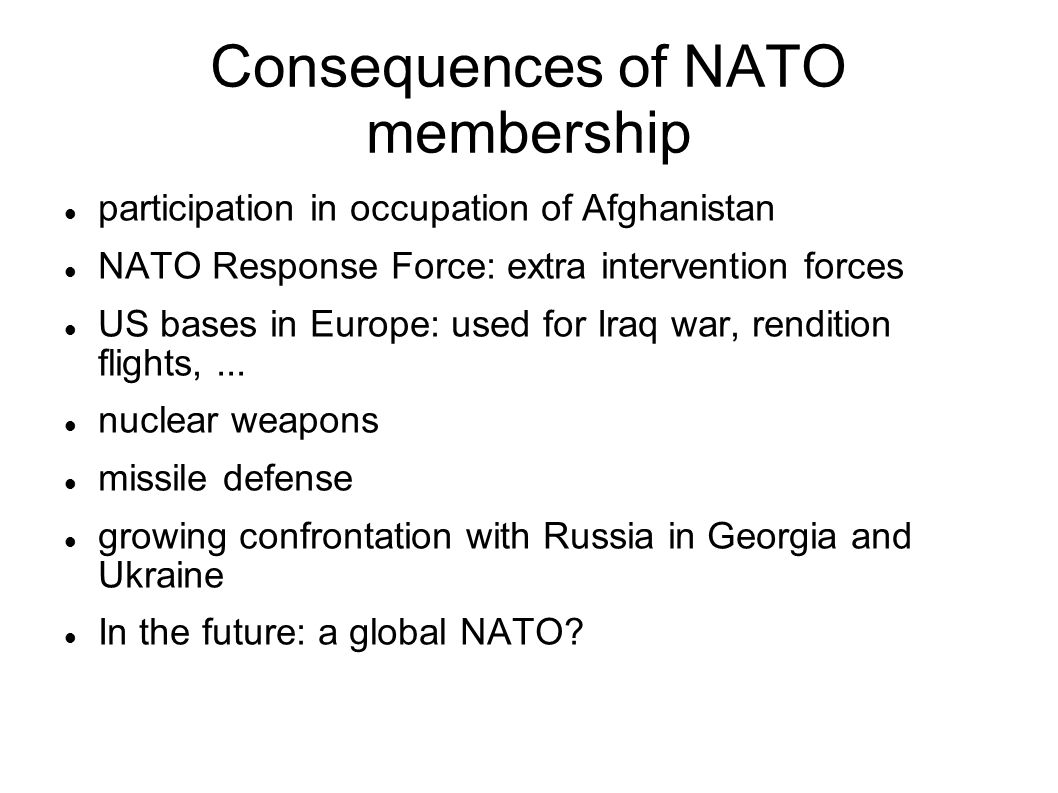 Consequences of NATO membership participation in occupation of Afghanistan NATO Response Force: extra intervention forces US bases in Europe: used for Iraq war, rendition flights,...