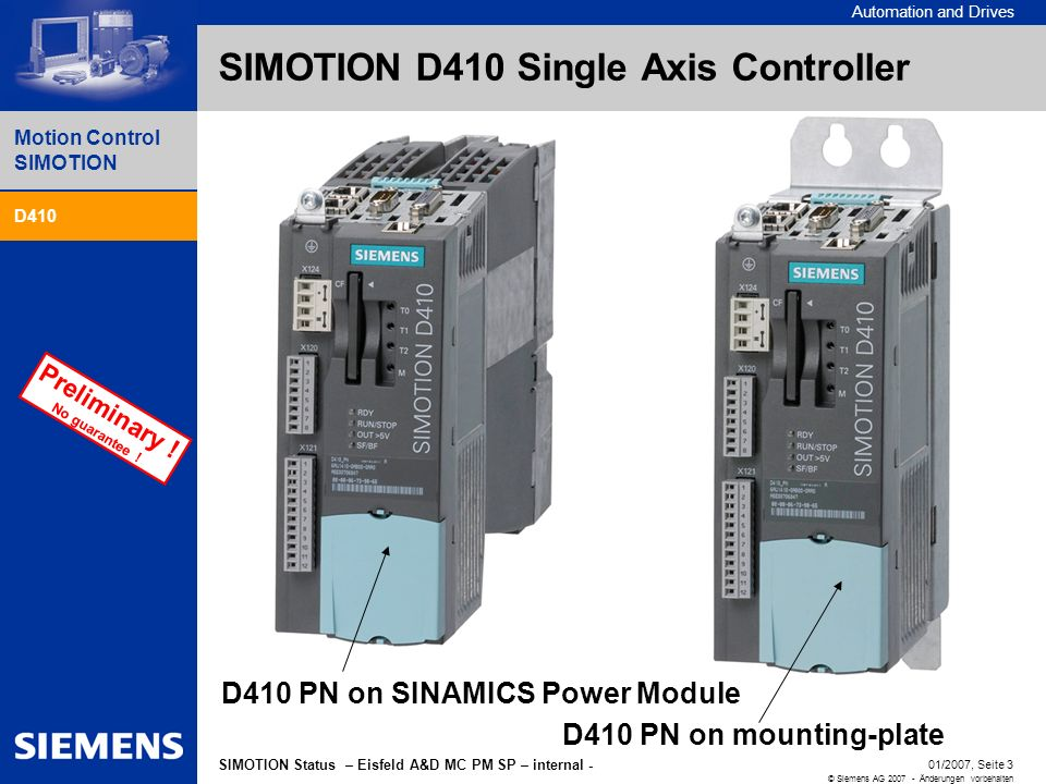 Automation and Drives Motion Control SIMOTION D410 SIMOTION Perspective V2.5/V4.1 - - - - - 01/2007, Seite 3 © Siemens AG 2007 - Änderungen vorbehalten SIMOTION Status – Eisfeld A&D MC PM SP – internal - Preliminary .