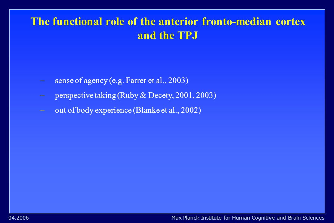 Max Planck Institute for Human Cognitive and Brain Sciences04.2006 The functional role of the anterior fronto-median cortex and the TPJ –sense of agency (e.g.