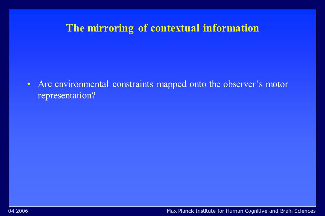 Max Planck Institute for Human Cognitive and Brain Sciences04.2006 The mirroring of contextual information Are environmental constraints mapped onto the observers motor representation?