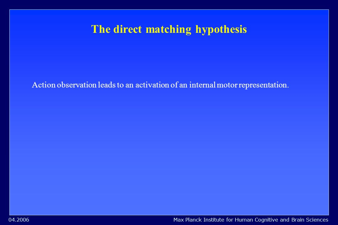 Max Planck Institute for Human Cognitive and Brain Sciences04.2006 The direct matching hypothesis Action observation leads to an activation of an internal motor representation.
