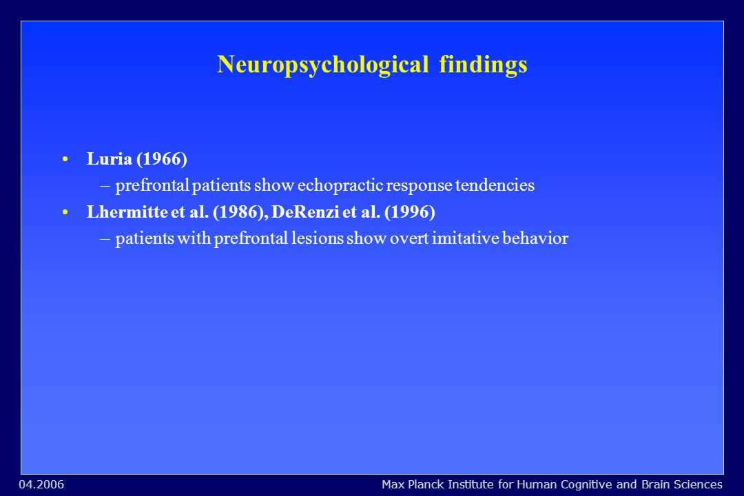 Max Planck Institute for Human Cognitive and Brain Sciences04.2006 Neuropsychological findings Luria (1966) – prefrontal patients show echopractic response tendencies Lhermitte et al.