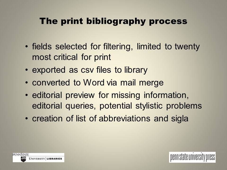 The print bibliography process fields selected for filtering, limited to twenty most critical for print exported as csv files to library converted to Word via mail merge editorial preview for missing information, editorial queries, potential stylistic problems creation of list of abbreviations and sigla