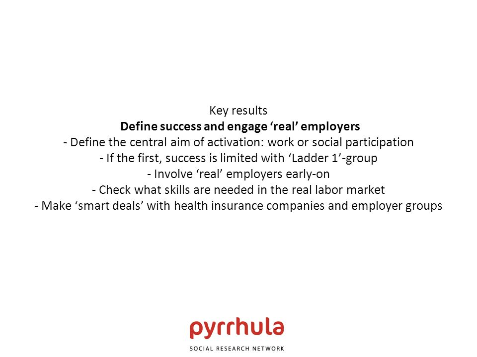 Key results Define success and engage real employers - Define the central aim of activation: work or social participation - If the first, success is l