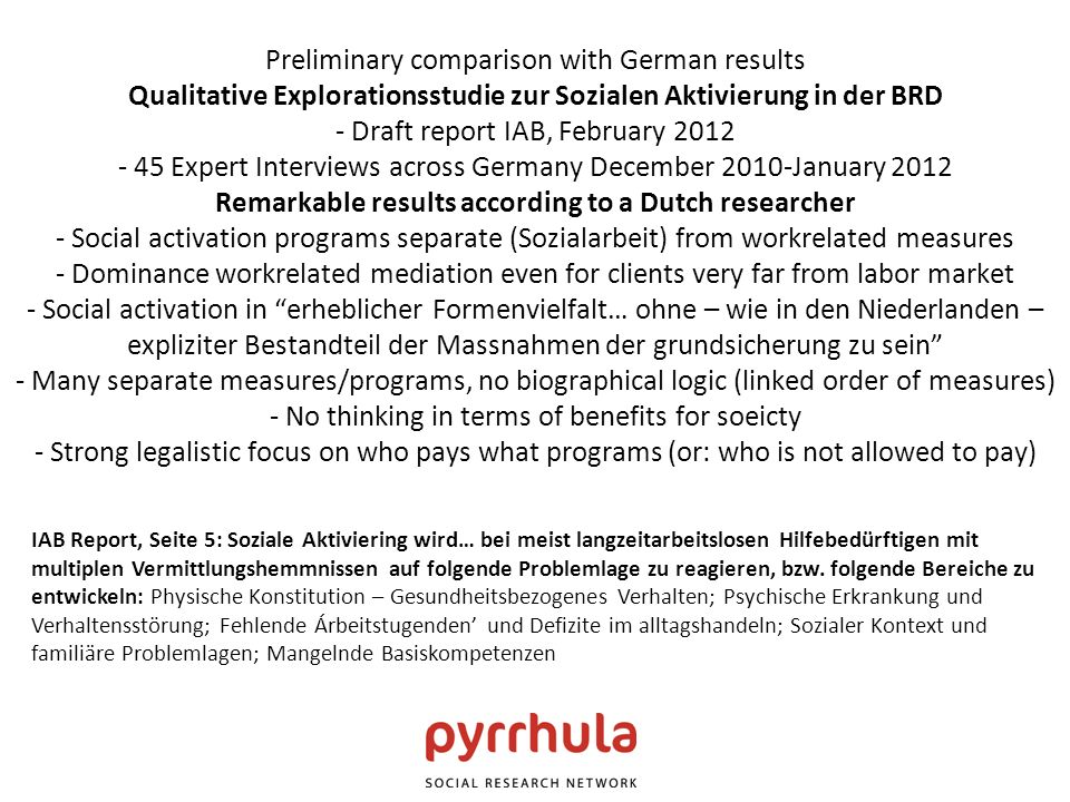 Preliminary comparison with German results Qualitative Explorationsstudie zur Sozialen Aktivierung in der BRD - Draft report IAB, February 2012 - 45 Expert Interviews across Germany December 2010-January 2012 Remarkable results according to a Dutch researcher - Social activation programs separate (Sozialarbeit) from workrelated measures - Dominance workrelated mediation even for clients very far from labor market - Social activation in erheblicher Formenvielfalt… ohne – wie in den Niederlanden – expliziter Bestandteil der Massnahmen der grundsicherung zu sein - Many separate measures/programs, no biographical logic (linked order of measures) - No thinking in terms of benefits for soeicty - Strong legalistic focus on who pays what programs (or: who is not allowed to pay) IAB Report, Seite 5: Soziale Aktiviering wird… bei meist langzeitarbeitslosen Hilfebedürftigen mit multiplen Vermittlungshemmnissen auf folgende Problemlage zu reagieren, bzw.