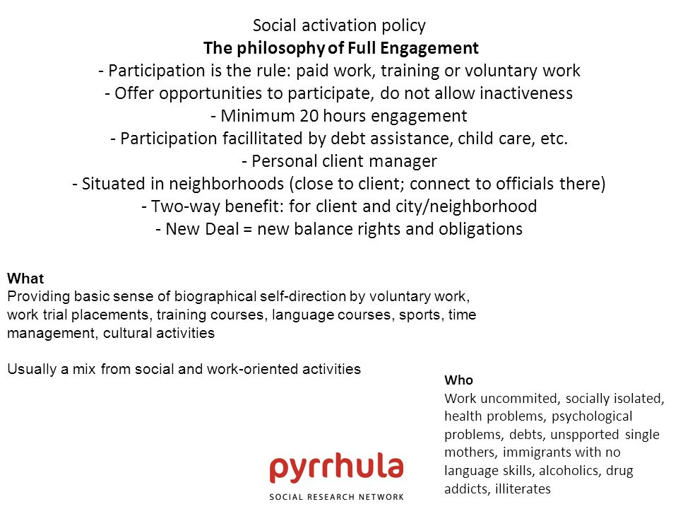 Social activation policy The philosophy of Full Engagement - Participation is the rule: paid work, training or voluntary work - Offer opportunities to participate, do not allow inactiveness - Minimum 20 hours engagement - Participation facillitated by debt assistance, child care, etc.