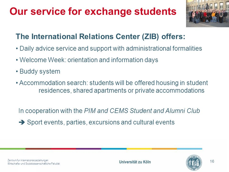 Zentrum für International Beziehungen Wirtschafts- und Sozialwissenschaftliche Fakultät 16 Our service for exchange students In cooperation with the PIM and CEMS Student and Alumni Club Sport events, parties, excursions and cultural events The International Relations Center (ZIB) offers: Daily advice service and support with administrational formalities Welcome Week: orientation and information days Buddy system Accommodation search: students will be offered housing in student residences, shared apartments or private accommodations
