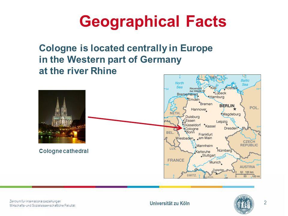 Zentrum für International Beziehungen Wirtschafts- und Sozialwissenschaftliche Fakultät 2 Geographical Facts Cologne is located centrally in Europe in the Western part of Germany at the river Rhine Cologne cathedral