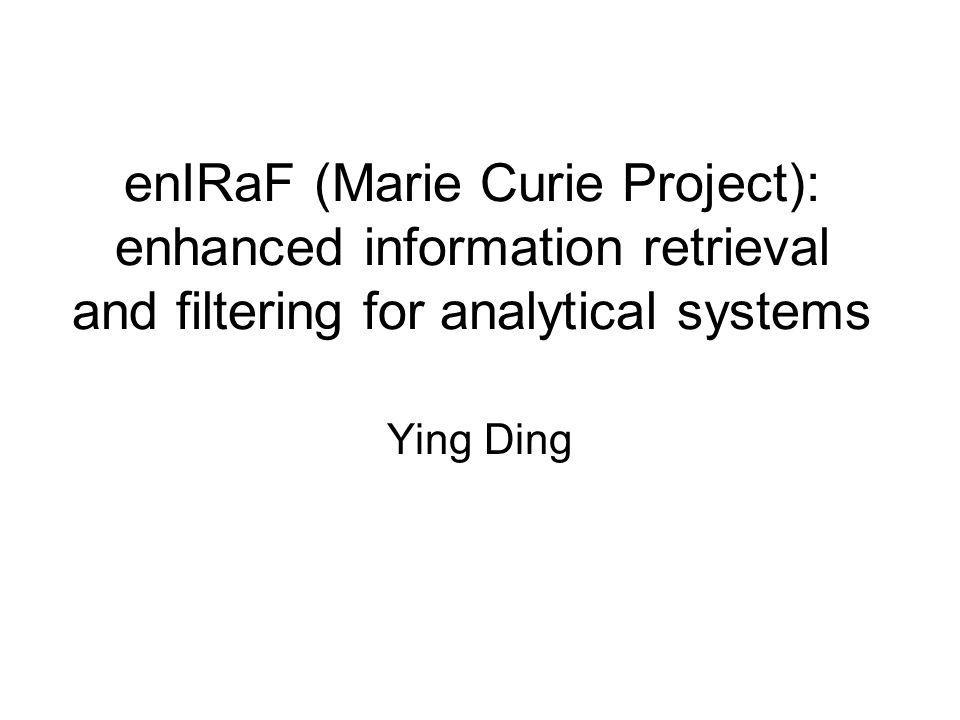 Project Data Full title: Enhanced Information Retrieval and Filtering for Analytical Systems Short Title: ENIRAF Proposal number: FP6-509766 Contract number: MTKD-CT-2004-509766 Duration of the project: 48 Months Starting date: Oct 1, 2004 Total Budget: 265KEURO for the whole project