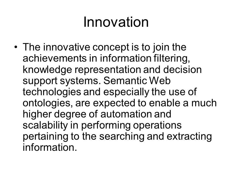 Innovation The innovative concept is to join the achievements in information filtering, knowledge representation and decision support systems. Semanti