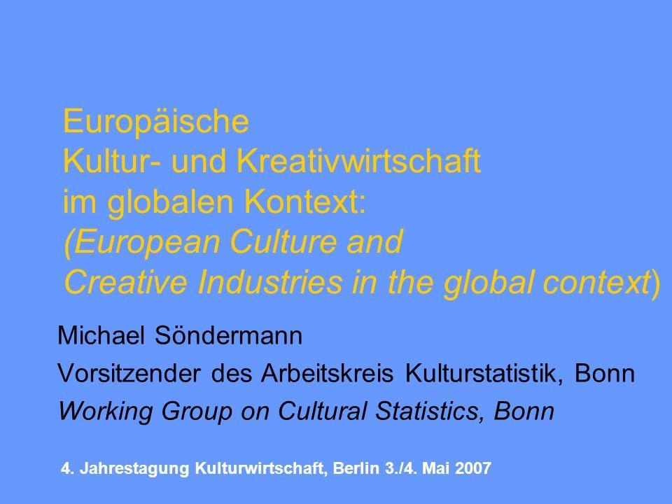 Europäische Kultur- und Kreativwirtschaft im globalen Kontext: (European Culture and Creative Industries in the global context) Michael Söndermann Vorsitzender des Arbeitskreis Kulturstatistik, Bonn Working Group on Cultural Statistics, Bonn 4.