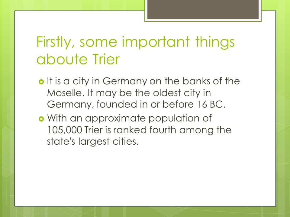 Firstly, some important things aboute Trier It is a city in Germany on the banks of the Moselle.