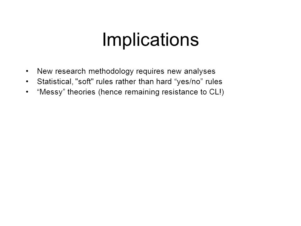 Implications New research methodology requires new analyses Statistical, soft rules rather than hard yes/no rules Messy theories (hence remaining resistance to CL!)