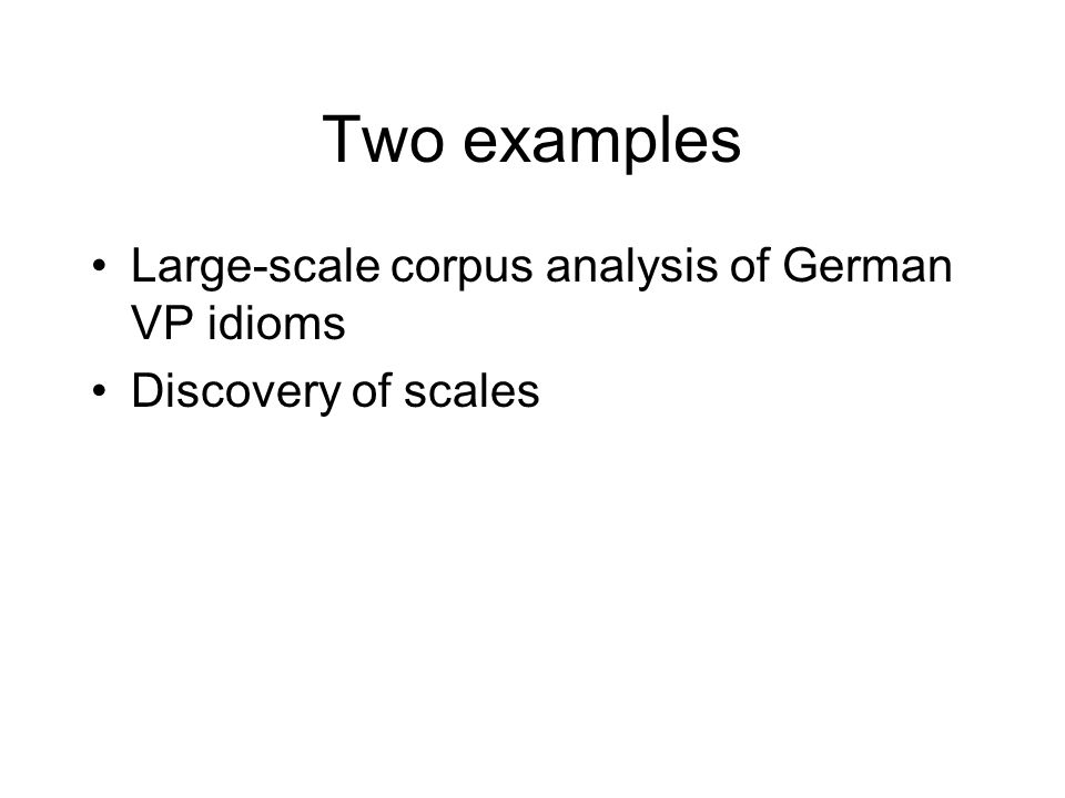 Two examples Large-scale corpus analysis of German VP idioms Discovery of scales