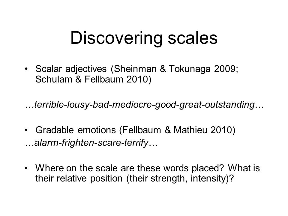 Discovering scales Scalar adjectives (Sheinman & Tokunaga 2009; Schulam & Fellbaum 2010) …terrible-lousy-bad-mediocre-good-great-outstanding… Gradable emotions (Fellbaum & Mathieu 2010) …alarm-frighten-scare-terrify… Where on the scale are these words placed.