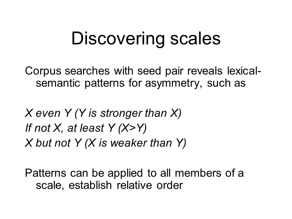 Discovering scales Corpus searches with seed pair reveals lexical- semantic patterns for asymmetry, such as X even Y (Y is stronger than X) If not X, at least Y (X>Y) X but not Y (X is weaker than Y) Patterns can be applied to all members of a scale, establish relative order