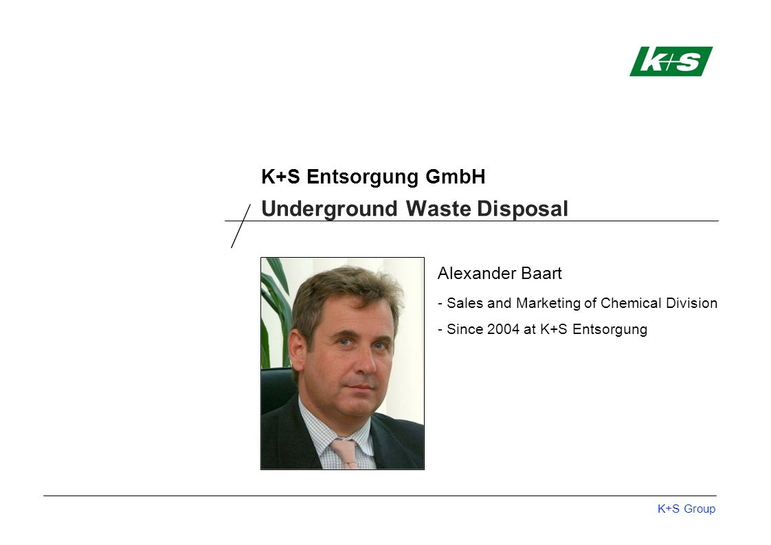 K+S Group K+S Entsorgung GmbH Alexander Baart - Sales and Marketing of Chemical Division - Since 2004 at K+S Entsorgung Underground Waste Disposal