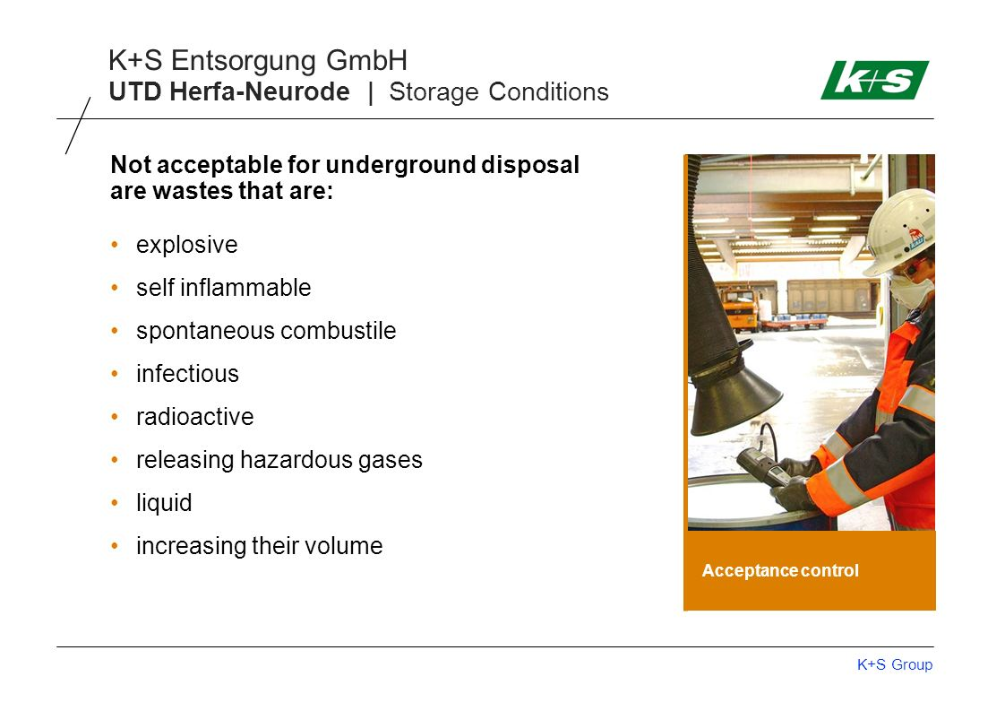 K+S Group K+S Entsorgung GmbH UTD Herfa-Neurode | Storage Conditions Acceptance control Not acceptable for underground disposal are wastes that are: e