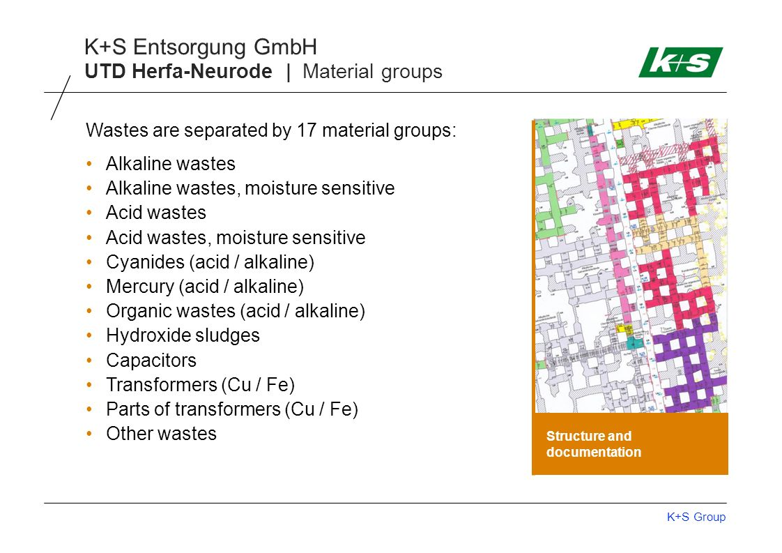 K+S Group K+S Entsorgung GmbH UTD Herfa-Neurode | Material groups Structure and documentation Wastes are separated by 17 material groups: Alkaline was