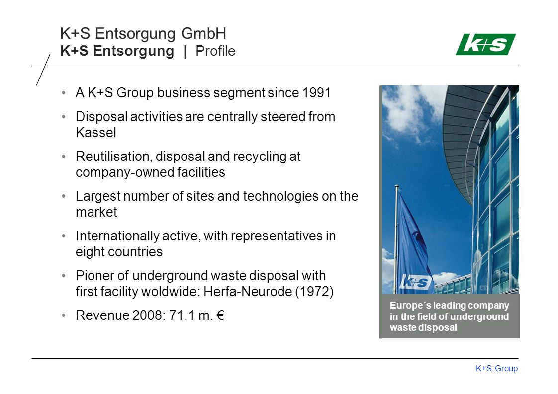 K+S Group K+S Entsorgung GmbH K+S Entsorgung | Profile A K+S Group business segment since 1991 Disposal activities are centrally steered from Kassel R