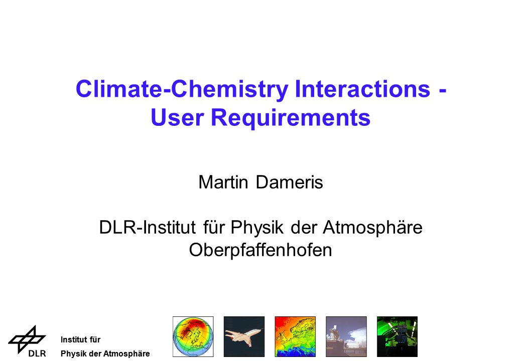 Institut für Physik der Atmosphäre Institut für Physik der Atmosphäre Climate-Chemistry Interactions - User Requirements Martin Dameris DLR-Institut f