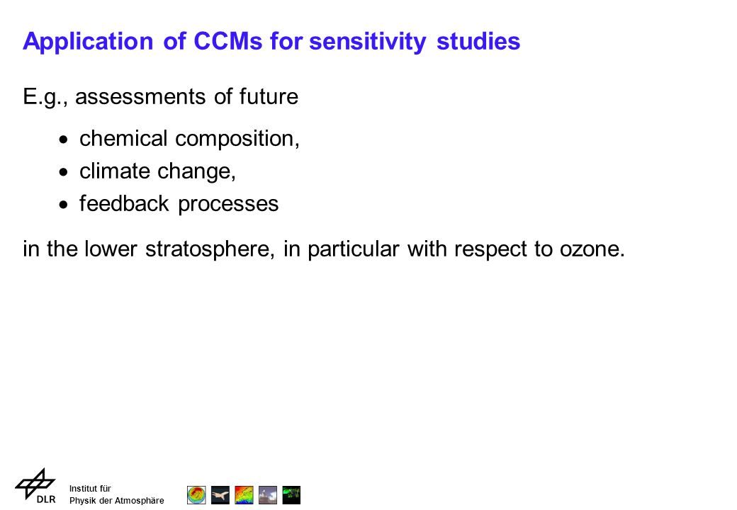 Institut für Physik der Atmosphäre Application of CCMs for sensitivity studies E.g., assessments of future chemical composition, climate change, feedback processes in the lower stratosphere, in particular with respect to ozone.