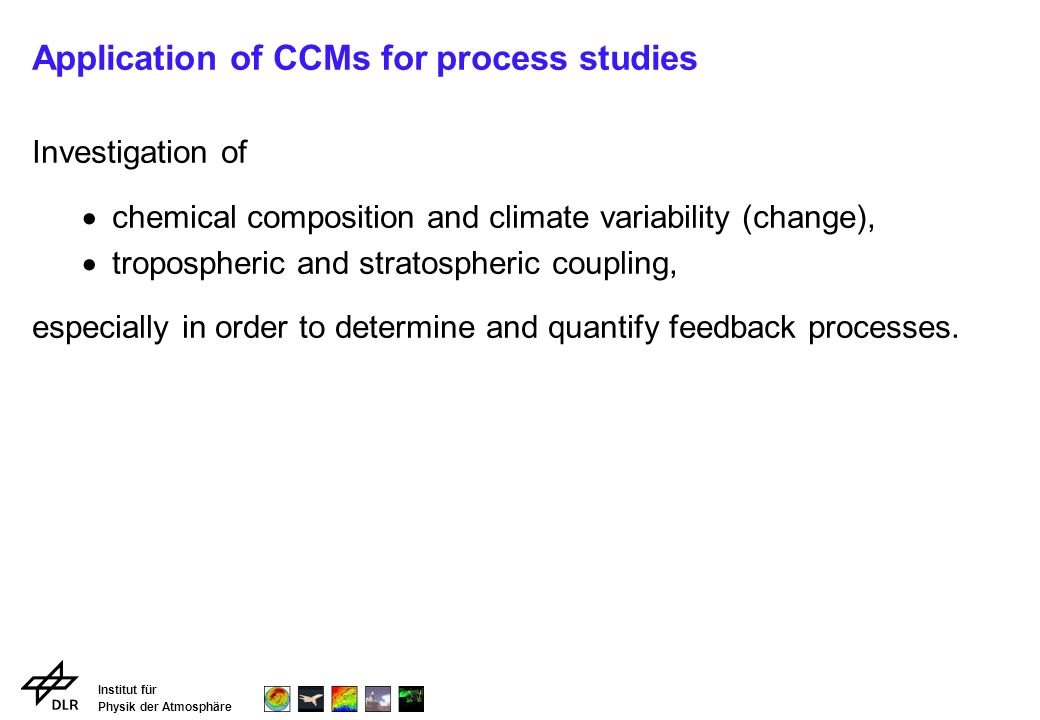 Institut für Physik der Atmosphäre Application of CCMs for process studies Investigation of chemical composition and climate variability (change), tropospheric and stratospheric coupling, especially in order to determine and quantify feedback processes.