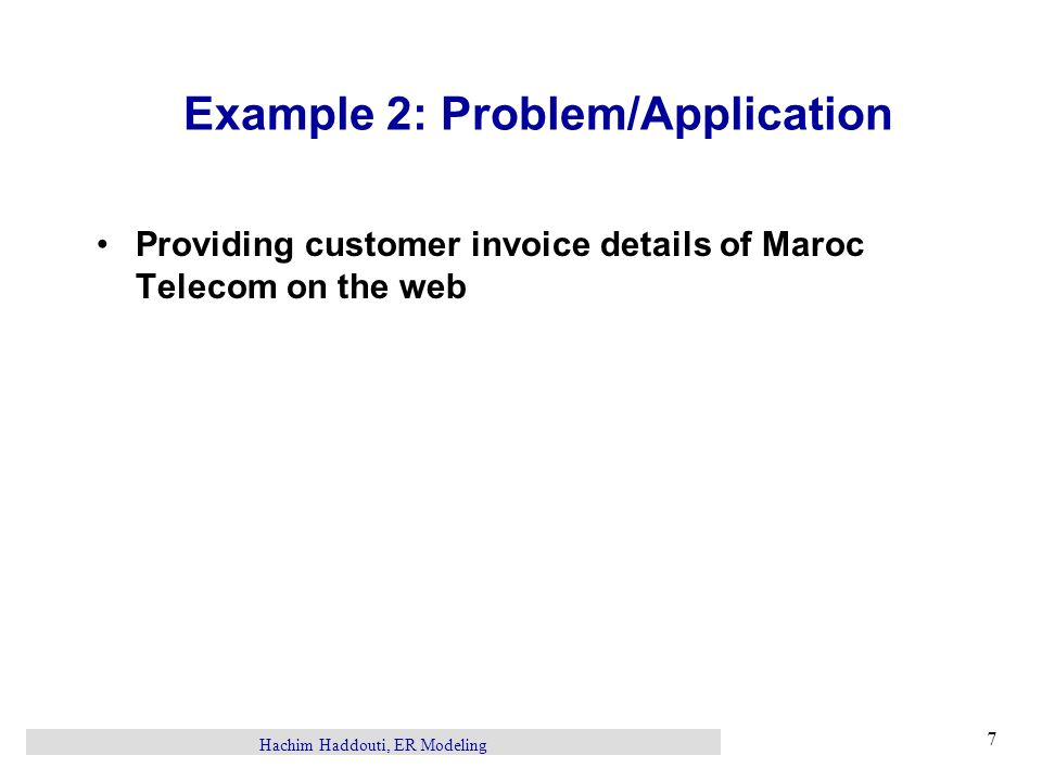 Hachim Haddouti, ER Modeling 7 Example 2: Problem/Application Providing customer invoice details of Maroc Telecom on the web