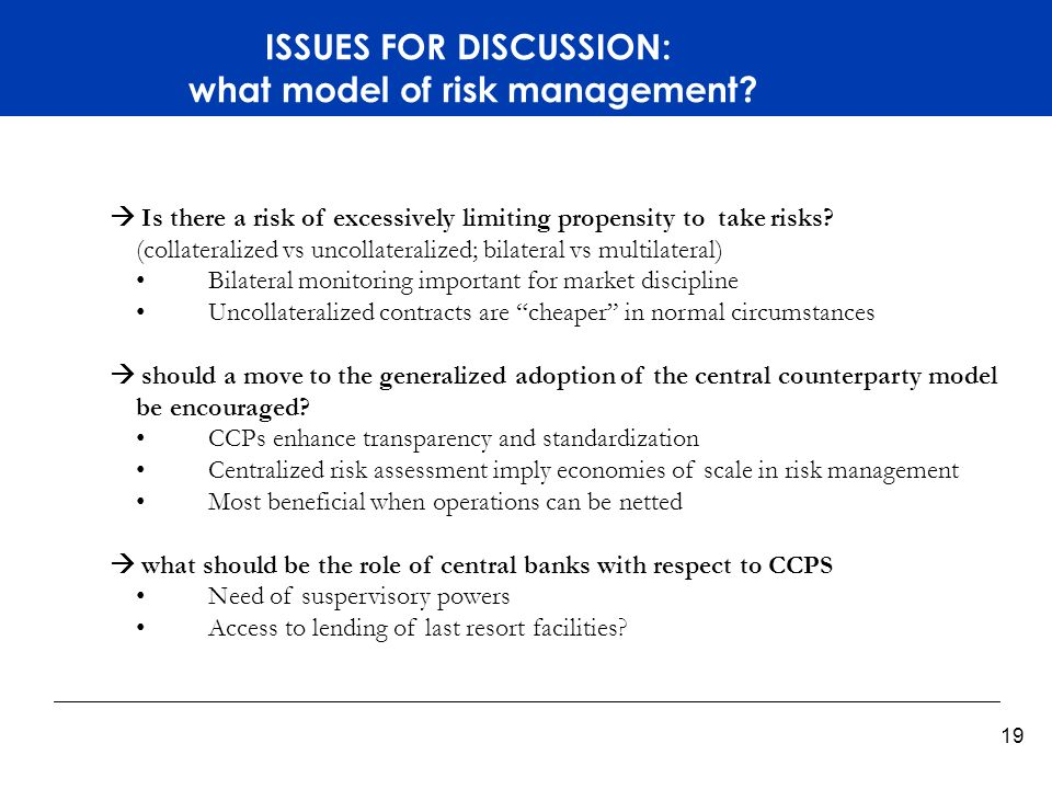 Titelmasterformat durch Klicken bearbeiten 19 ISSUES FOR DISCUSSION: what model of risk management? Is there a risk of excessively limiting propensity