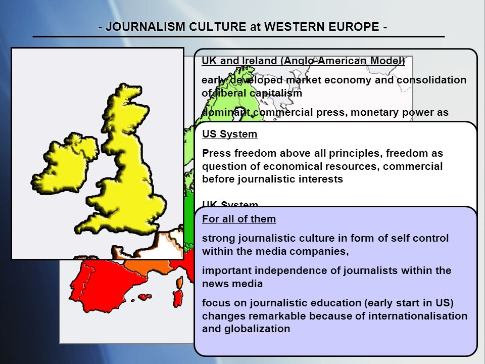 tab / uni maribor ws 07/ 08 - JOURNALISM CULTURE at WESTERN EUROPE - UK and Ireland (Anglo-American Model) early developed market economy and consolidation of liberal capitalism dominant commercial press, monetary power as background considerably ideal US System Press freedom above all principles, freedom as question of economical resources, commercial before journalistic interests UK System often party politically directed: Westminster System, independent broadcasting (BBC), no market regulation For all of them strong journalistic culture in form of self control within the media companies, important independence of journalists within the news media focus on journalistic education (early start in US) changes remarkable because of internationalisation and globalization