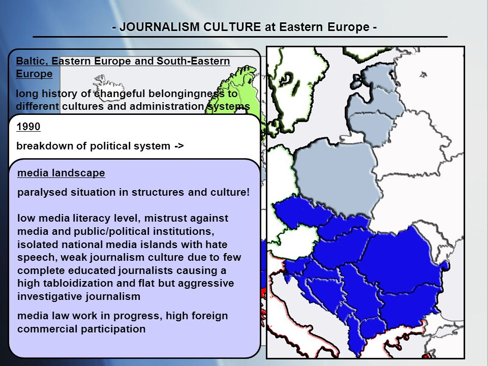 tab / uni maribor ws 07/ 08 - JOURNALISM CULTURE at Eastern Europe - Baltic, Eastern Europe and South-Eastern Europe long history of changeful belongingness to different cultures and administration systems no national independences 40 years of societal and political system of communism 1990 breakdown of political system -> breaking apart of multinational political community emerging of mutual hostility/national hate Now transition status with ambivalent feeling towards the European Union media landscape paralysed situation in structures and culture.