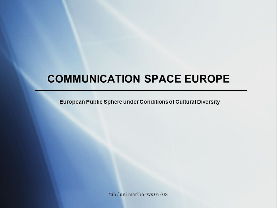 tab / uni maribor ws 07/ 08 COMMUNICATION SPACE EUROPE European Public Sphere under Conditions of Cultural Diversity