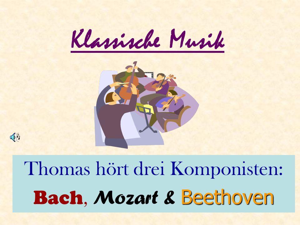 Klassische Musik Thomas hört drei Komponisten: Bach, M ozart & B BB Beethoven