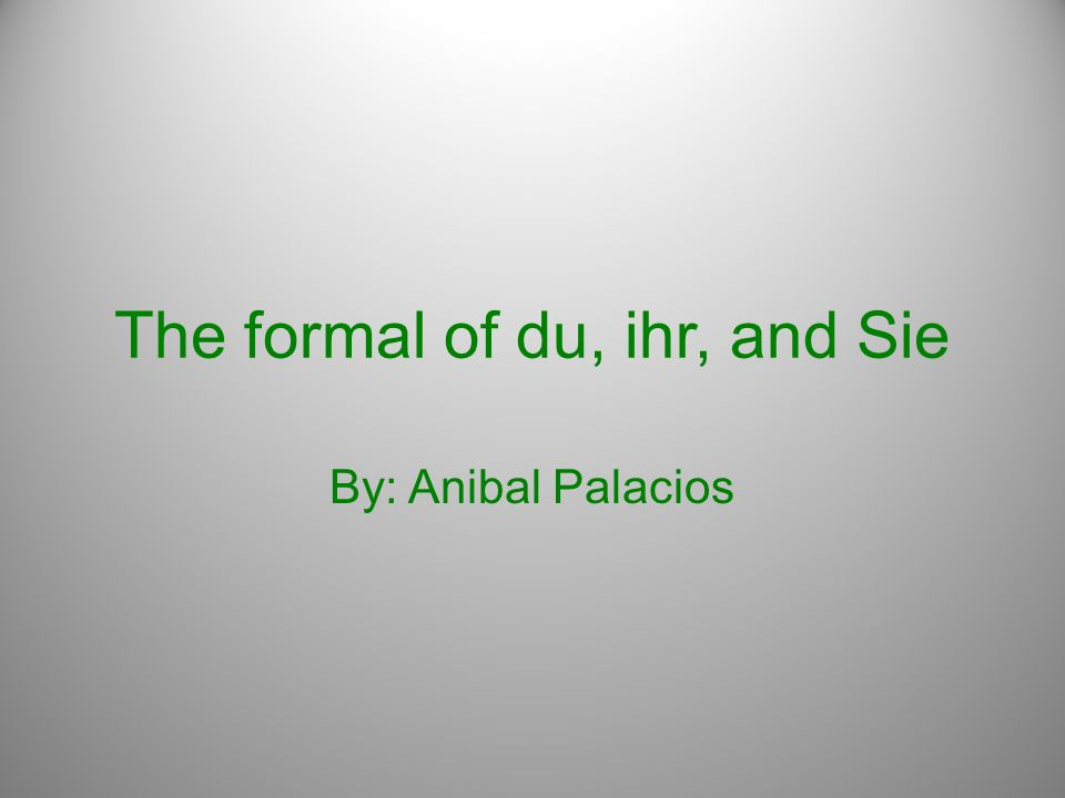 The formal of du, ihr, and Sie By: Anibal Palacios