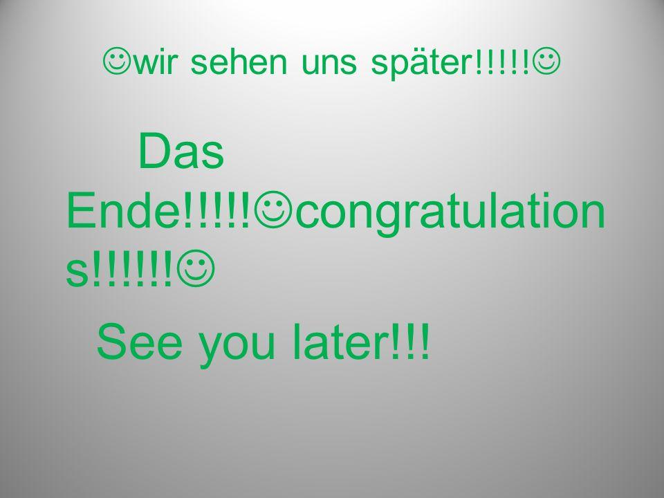 wir sehen uns später !!!!! Das Ende!!!!! congratulation s!!!!!! See you later!!!