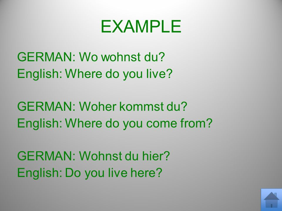 EXAMPLE GERMAN: Wo wohnst du? English: Where do you live? GERMAN: Woher kommst du? English: Where do you come from? GERMAN: Wohnst du hier? English: D