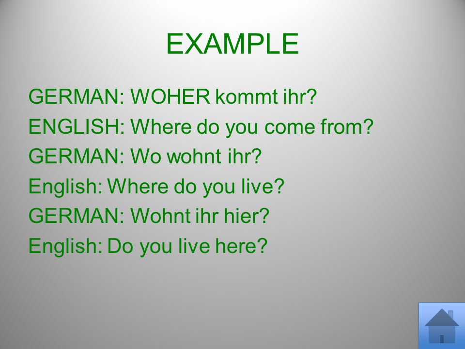 GERMAN: WOHER kommt ihr? ENGLISH: Where do you come from? GERMAN: Wo wohnt ihr? English: Where do you live? GERMAN: Wohnt ihr hier? English: Do you li