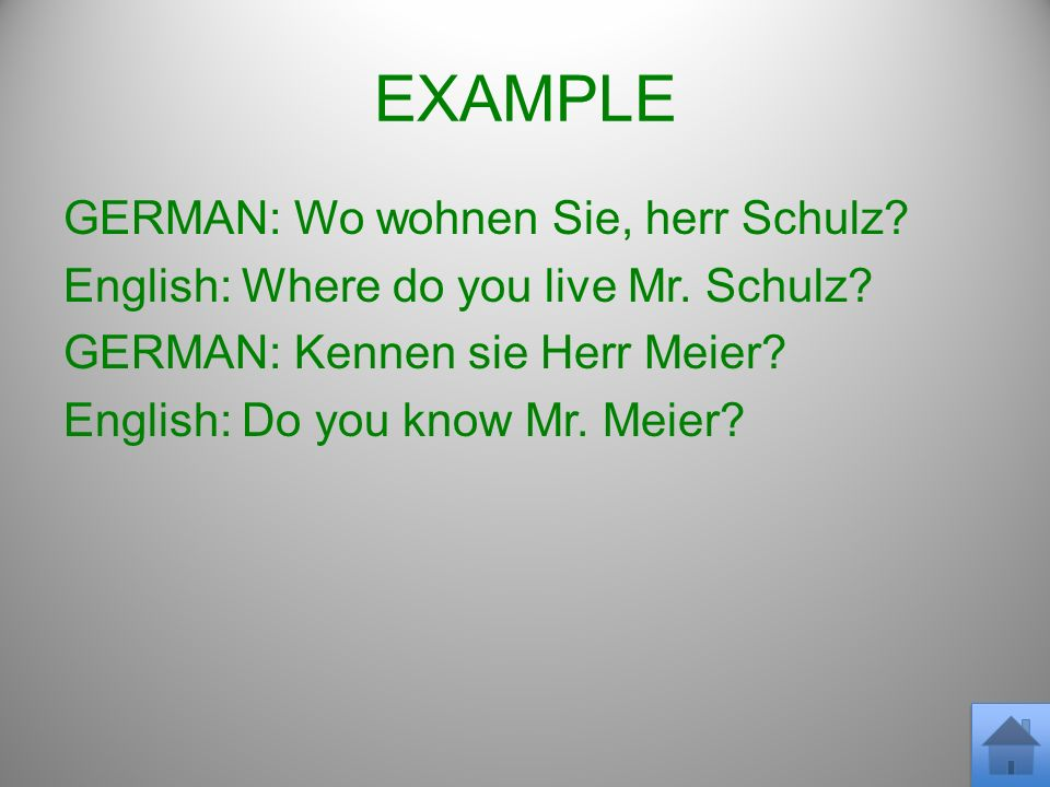 EXAMPLE GERMAN: Wo wohnen Sie, herr Schulz? English: Where do you live Mr. Schulz? GERMAN: Kennen sie Herr Meier? English: Do you know Mr. Meier?