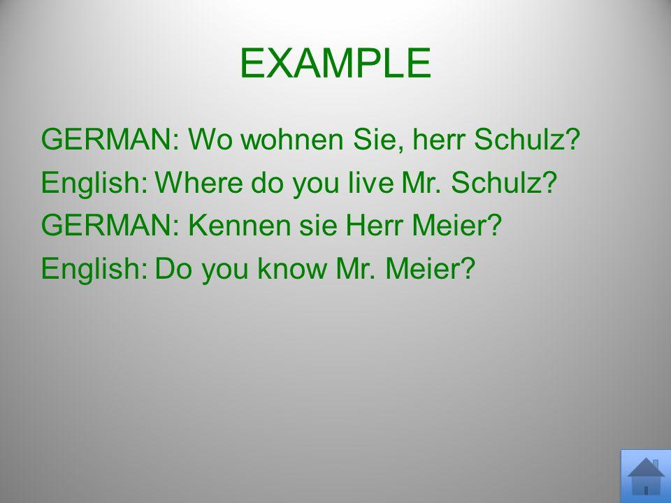 EXAMPLE GERMAN: Wo wohnen Sie, herr Schulz. English: Where do you live Mr.