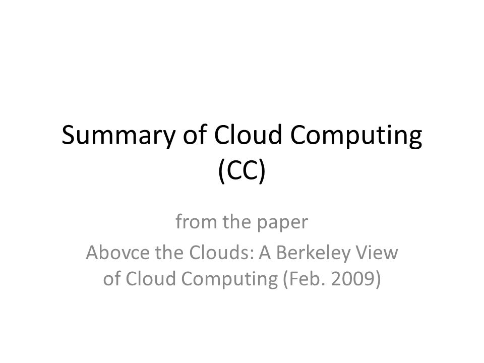 Summary of Cloud Computing (CC) from the paper Abovce the Clouds: A Berkeley View of Cloud Computing (Feb.