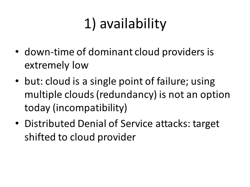 1) availability down-time of dominant cloud providers is extremely low but: cloud is a single point of failure; using multiple clouds (redundancy) is not an option today (incompatibility) Distributed Denial of Service attacks: target shifted to cloud provider